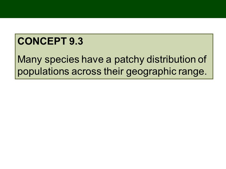 CONCEPT 9.3 Many species have a patchy distribution of populations across their geographic range.