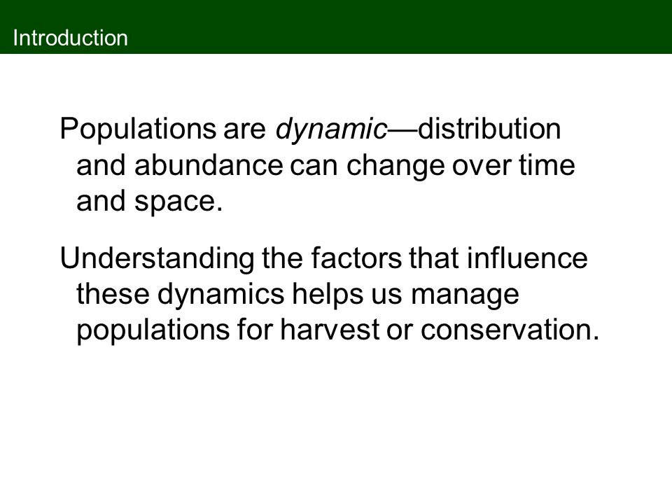 Introduction Populations are dynamic—distribution and abundance can change over time and space.