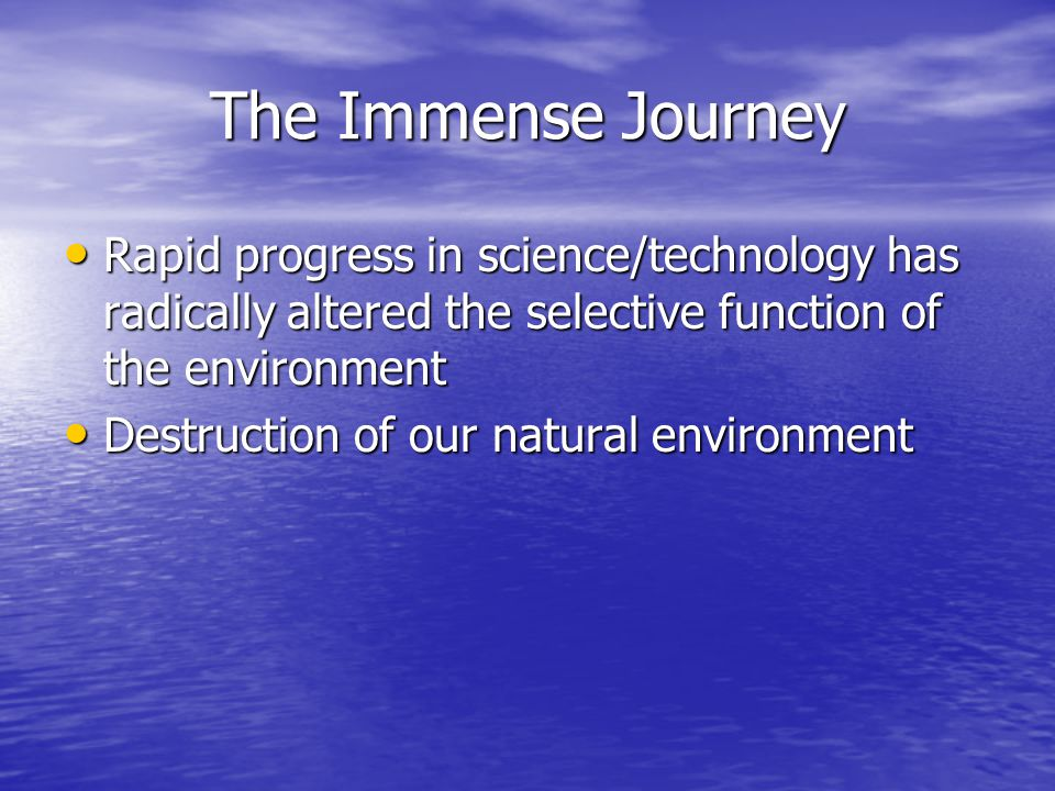 The Immense Journey Rapid progress in science/technology has radically altered the selective function of the environment.