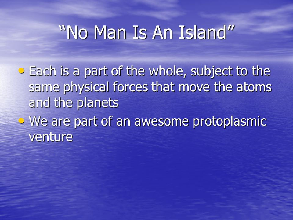No Man Is An Island Each is a part of the whole, subject to the same physical forces that move the atoms and the planets.