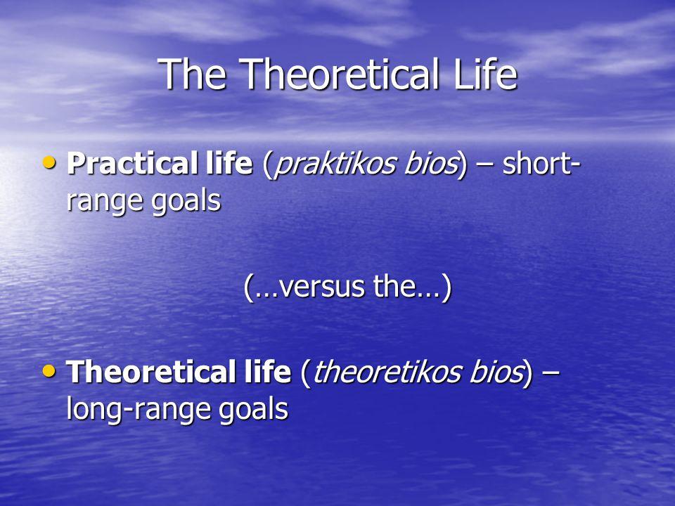 The Theoretical Life Practical life (praktikos bios) – short-range goals.