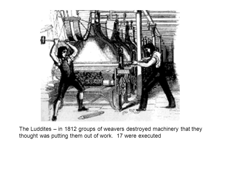 The Luddites – in 1812 groups of weavers destroyed machinery that they thought was putting them out of work.