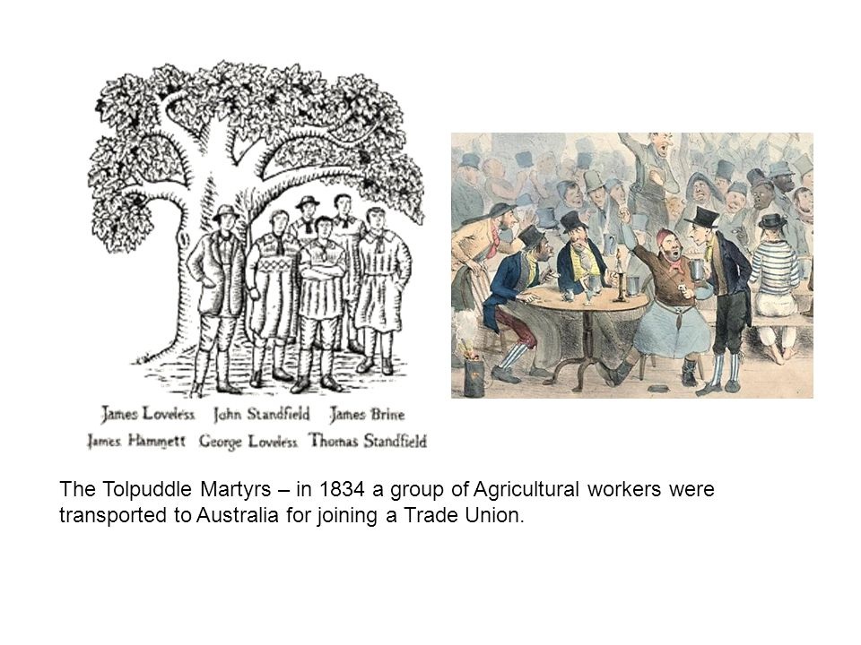 The Tolpuddle Martyrs – in 1834 a group of Agricultural workers were transported to Australia for joining a Trade Union.