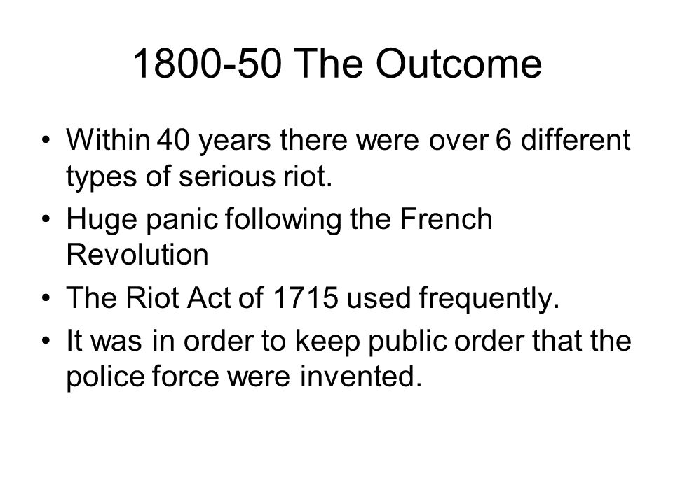 1800-50 The Outcome Within 40 years there were over 6 different types of serious riot. Huge panic following the French Revolution.