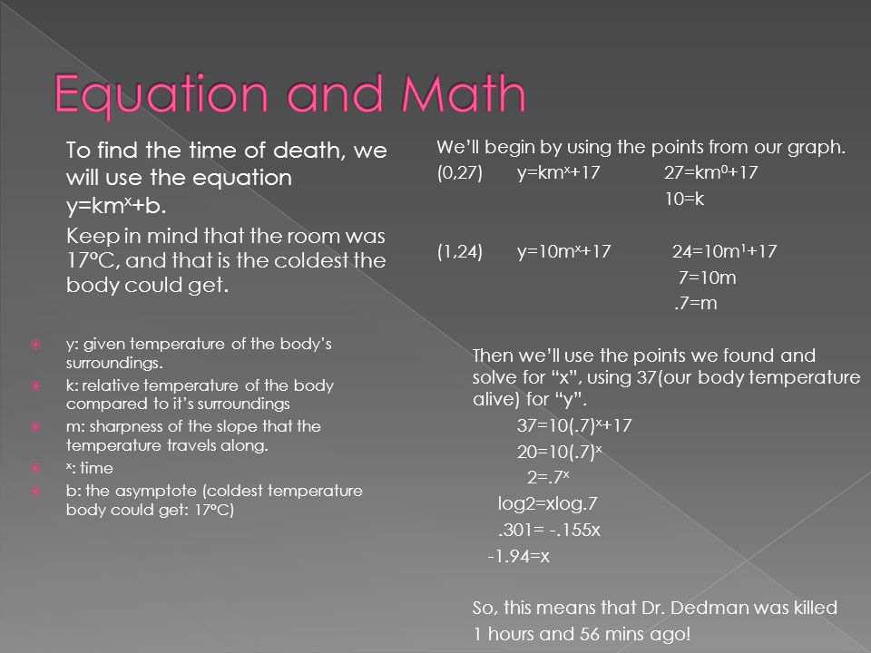 Equation and Math To find the time of death, we will use the equation y=kmx+b.