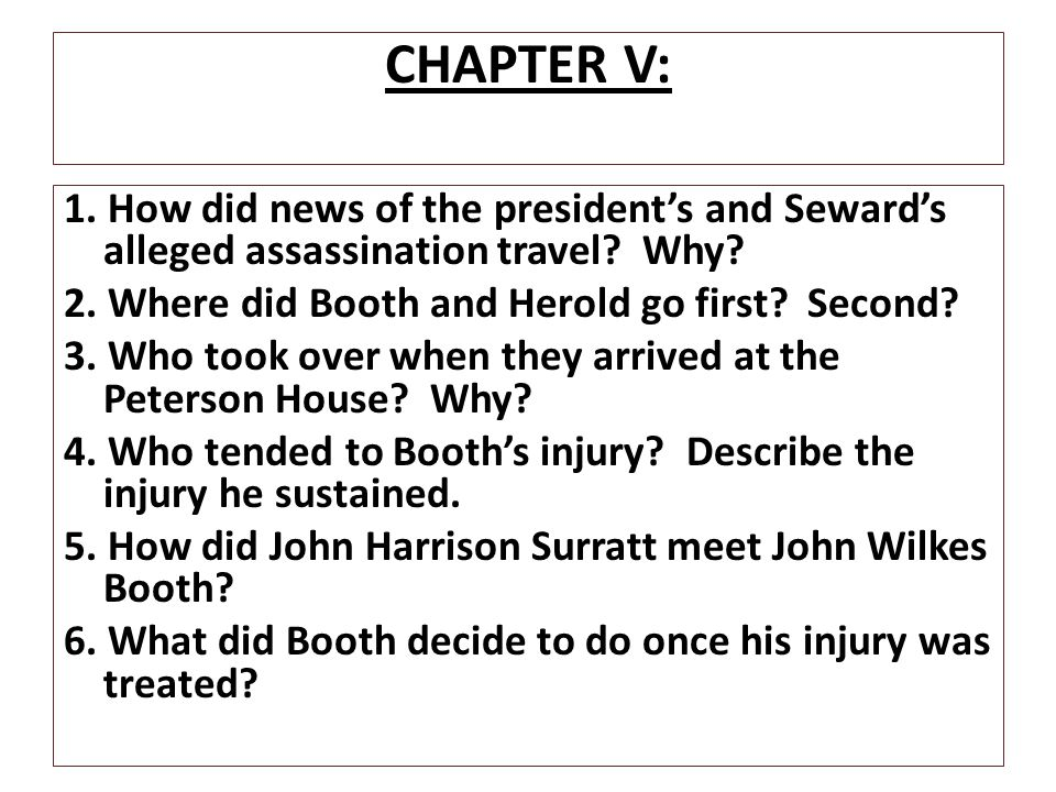 CHAPTER V: 1. How did news of the president's and Seward's alleged assassination travel Why 2. Where did Booth and Herold go first Second