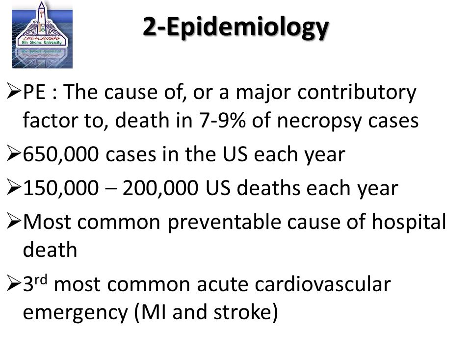 2-Epidemiology PE : The cause of, or a major contributory factor to, death in 7-9% of necropsy cases.