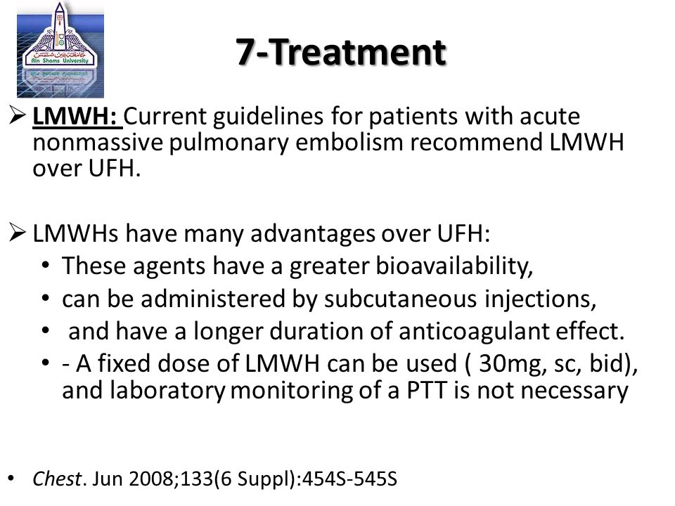 7-Treatment LMWH: Current guidelines for patients with acute nonmassive pulmonary embolism recommend LMWH over UFH.