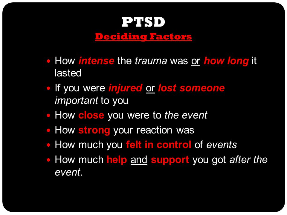 PTSD Deciding Factors How intense the trauma was or how long it lasted