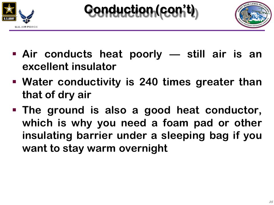 Conduction (con't) Air conducts heat poorly — still air is an excellent insulator. Water conductivity is 240 times greater than that of dry air.