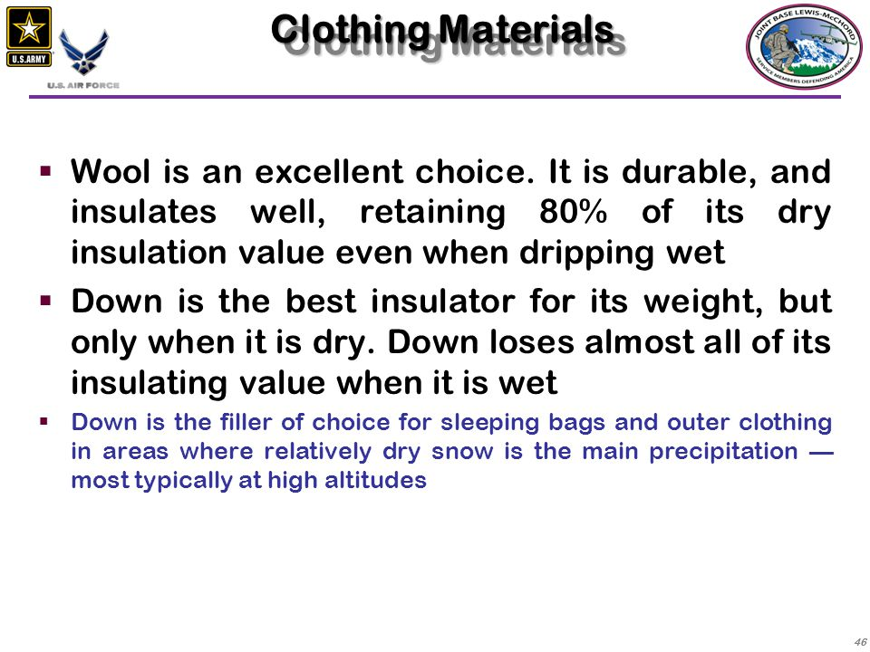 Clothing Materials Wool is an excellent choice. It is durable, and insulates well, retaining 80% of its dry insulation value even when dripping wet.
