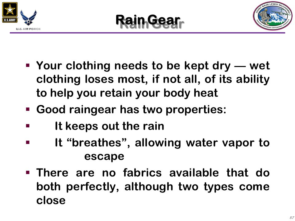 Rain Gear Your clothing needs to be kept dry — wet clothing loses most, if not all, of its ability to help you retain your body heat.
