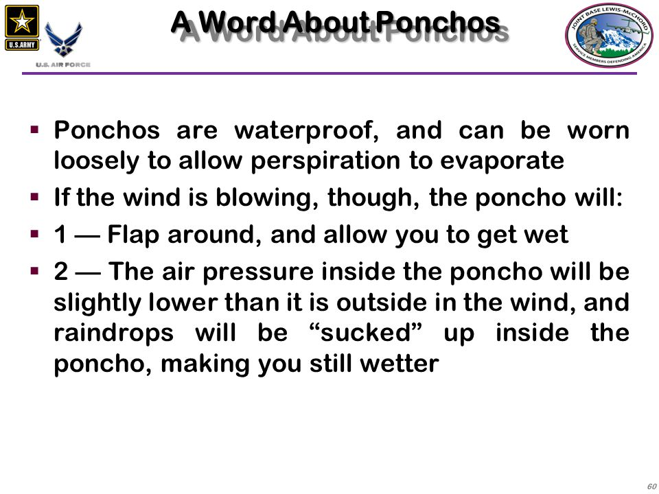 A Word About Ponchos Ponchos are waterproof, and can be worn loosely to allow perspiration to evaporate.