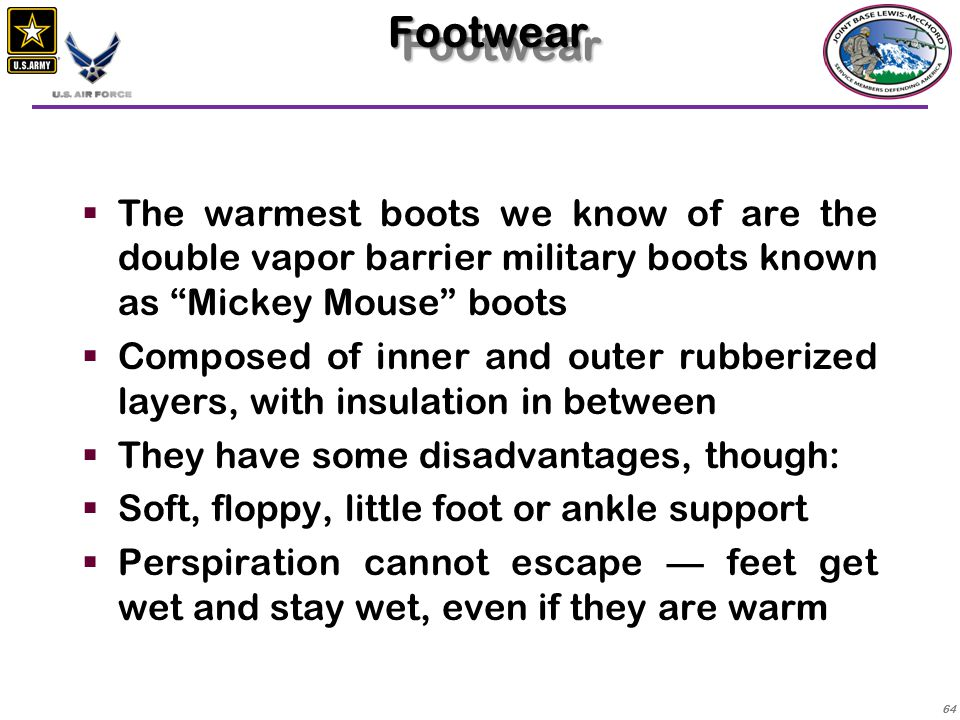 Footwear The warmest boots we know of are the double vapor barrier military boots known as Mickey Mouse boots.