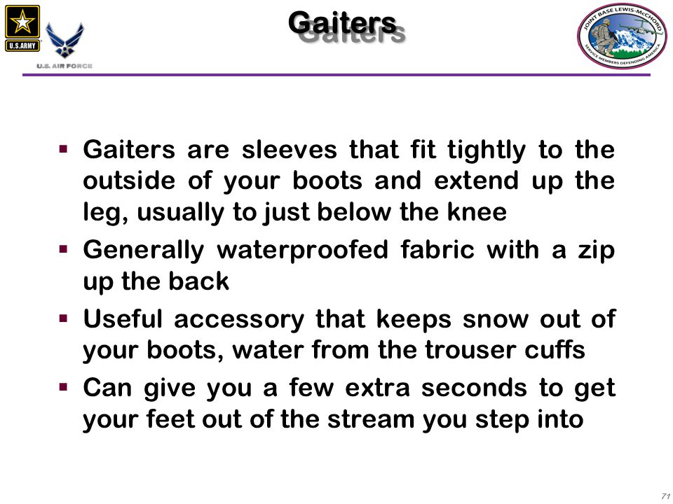 Gaiters Gaiters are sleeves that fit tightly to the outside of your boots and extend up the leg, usually to just below the knee.