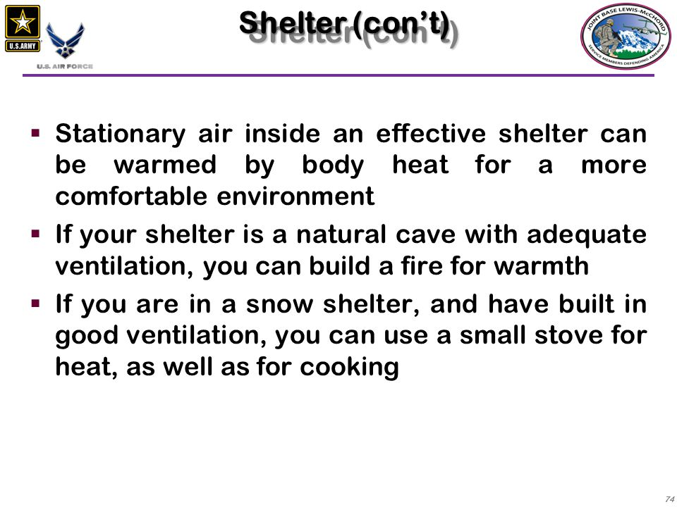 Shelter (con't) Stationary air inside an effective shelter can be warmed by body heat for a more comfortable environment.