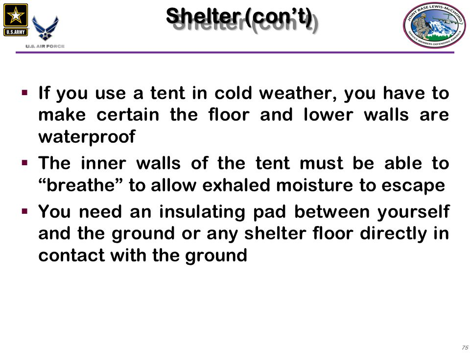 Shelter (con't) If you use a tent in cold weather, you have to make certain the floor and lower walls are waterproof.