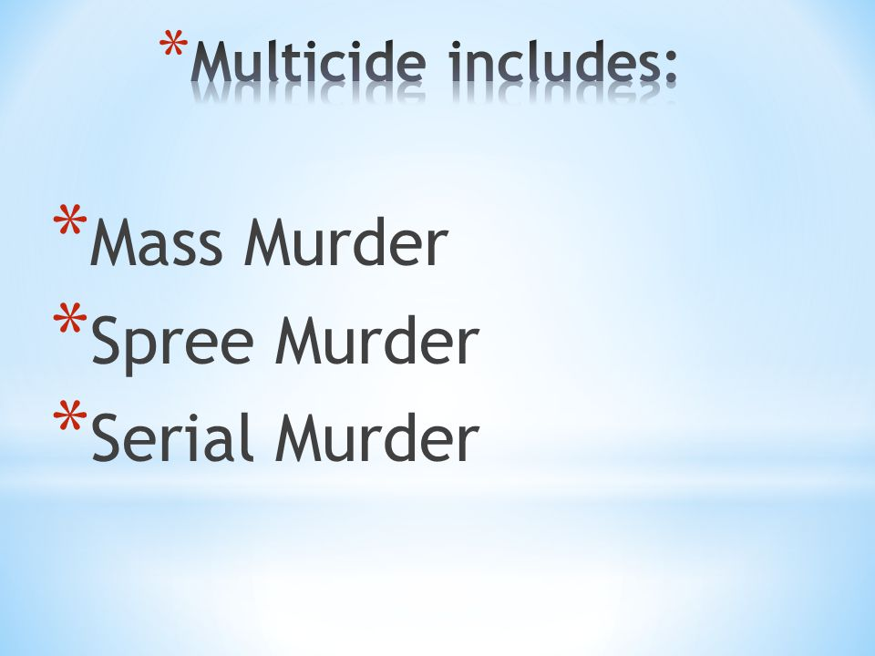 Multicide includes: Mass Murder Spree Murder Serial Murder