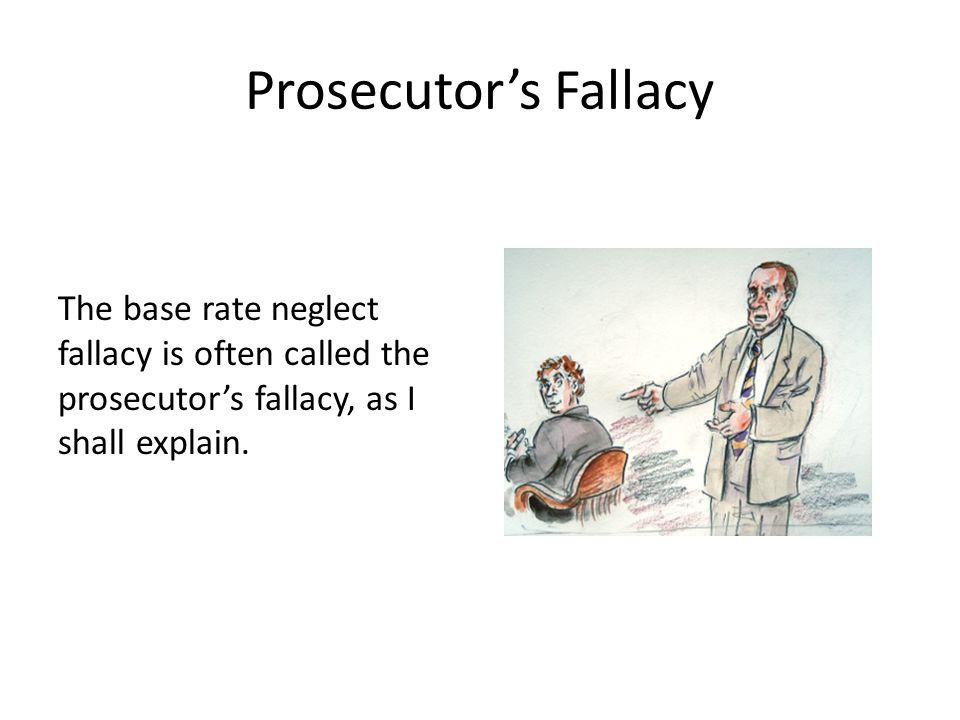 Prosecutor's Fallacy The base rate neglect fallacy is often called the prosecutor's fallacy, as I shall explain.