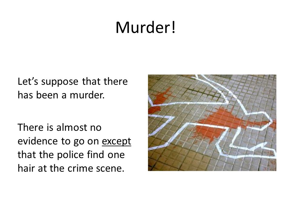 Murder. Let's suppose that there has been a murder.