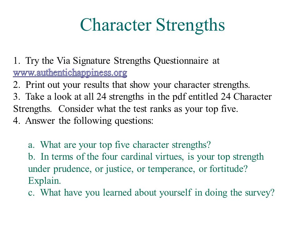 Character Strengths 1. Try the Via Signature Strengths Questionnaire at www.authentichappiness.org.