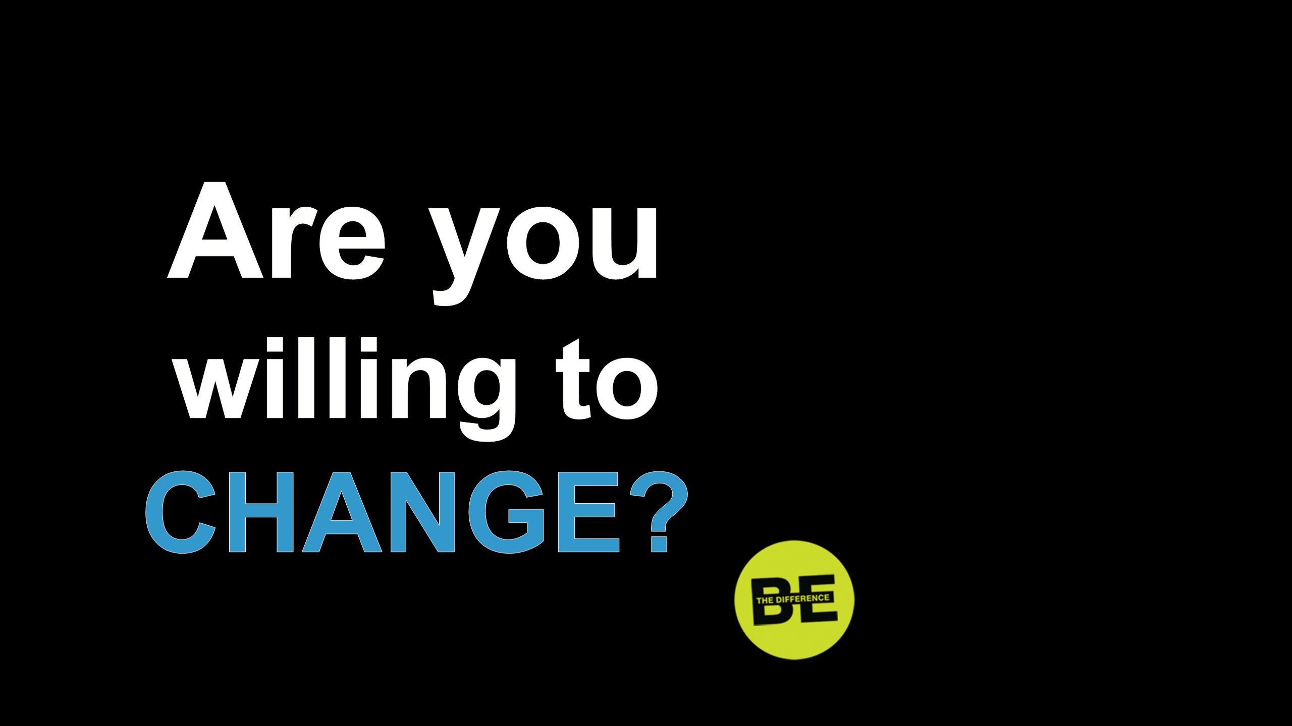 Are you willing to CHANGE Are you willing to change