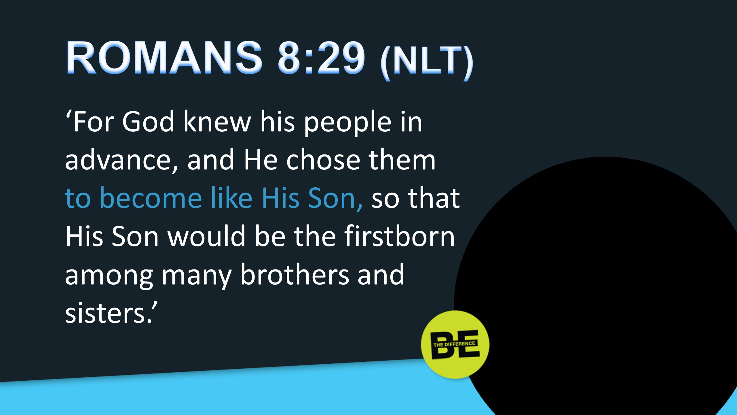 ROMANS 8:29 (NLT) 'For God knew his people in advance, and He chose them.