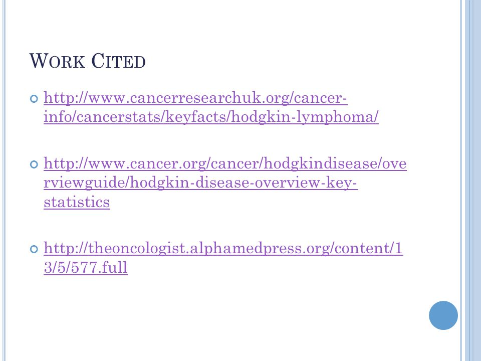 Work Cited http://www.cancerresearchuk.org/cancer- info/cancerstats/keyfacts/hodgkin-lymphoma/
