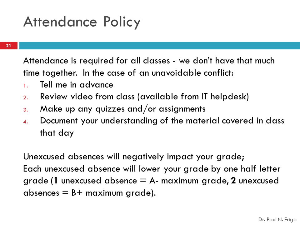 Attendance Policy Attendance is required for all classes - we don't have that much time together. In the case of an unavoidable conflict: