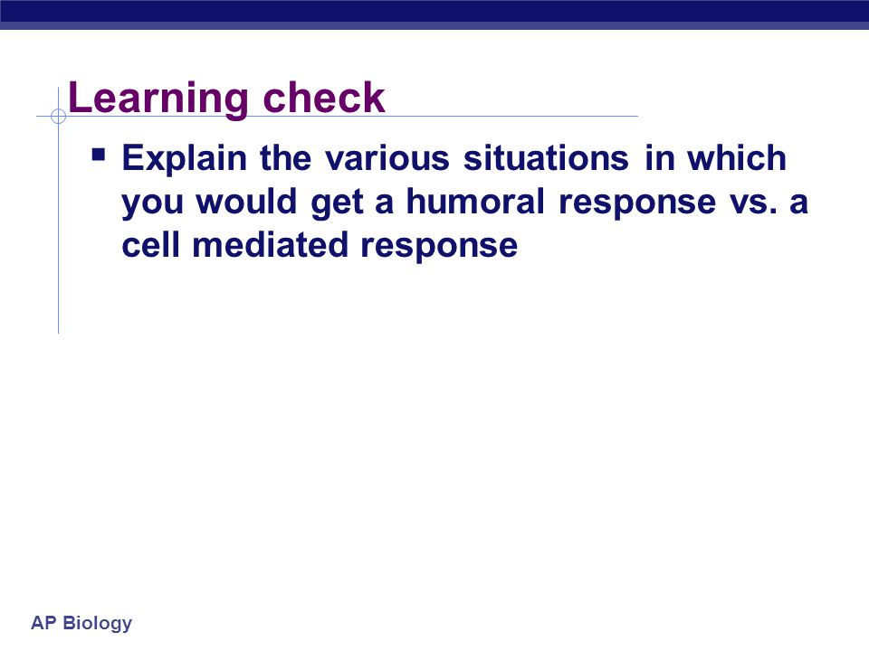Learning check Explain the various situations in which you would get a humoral response vs.