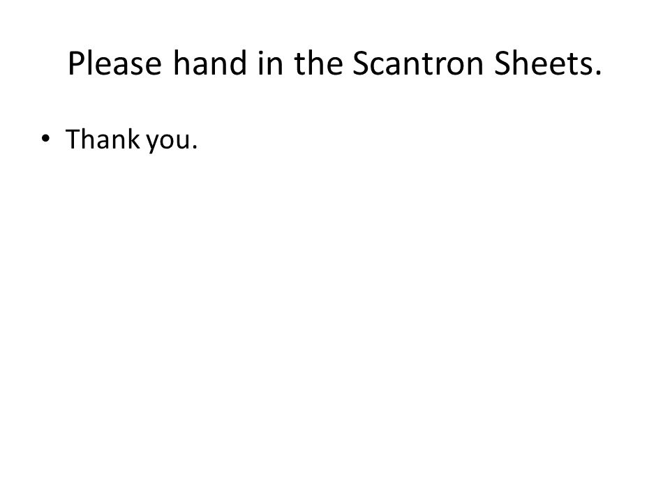 Please hand in the Scantron Sheets.