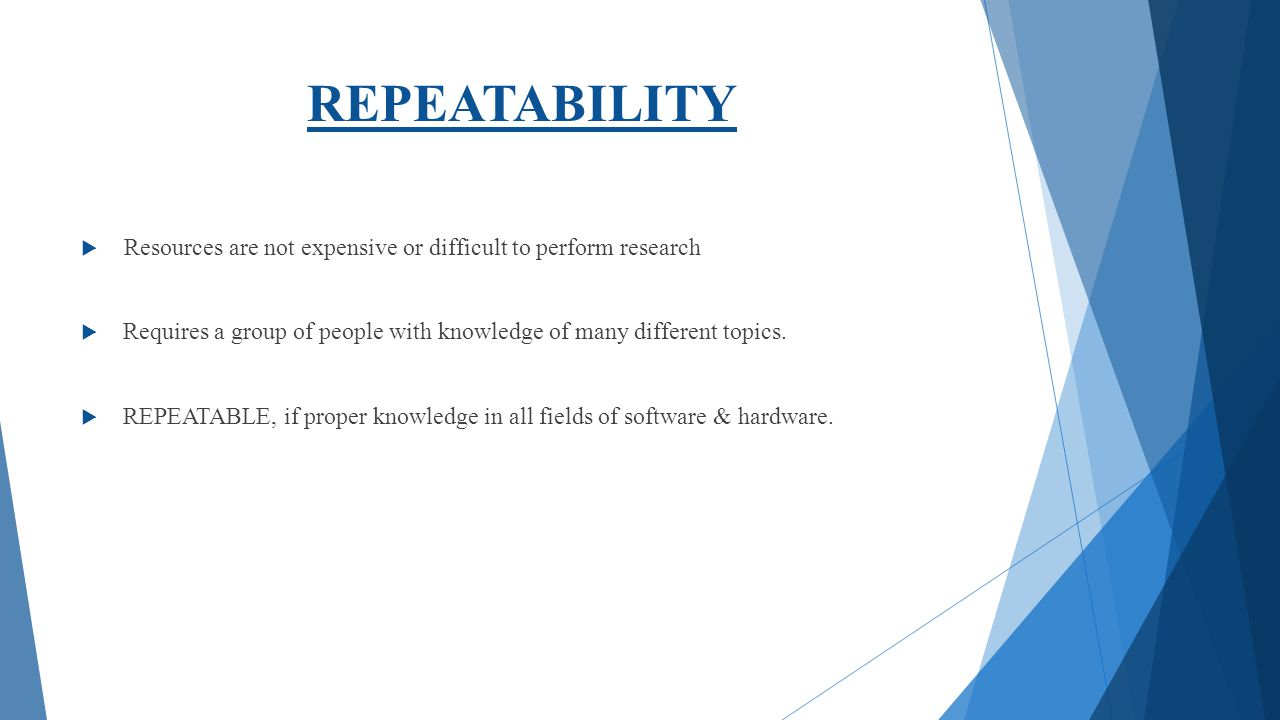REPEATABILITY Resources are not expensive or difficult to perform research. Requires a group of people with knowledge of many different topics.