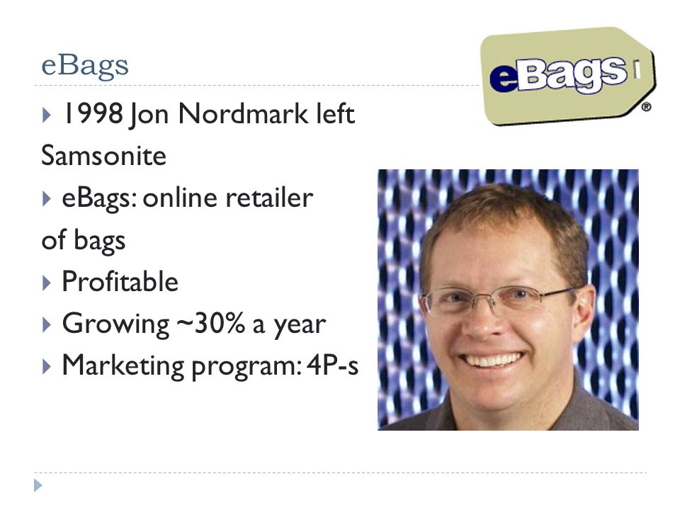 eBags 1998 Jon Nordmark left. Samsonite. eBags: online retailer. of bags. Profitable. Growing ~30% a year.