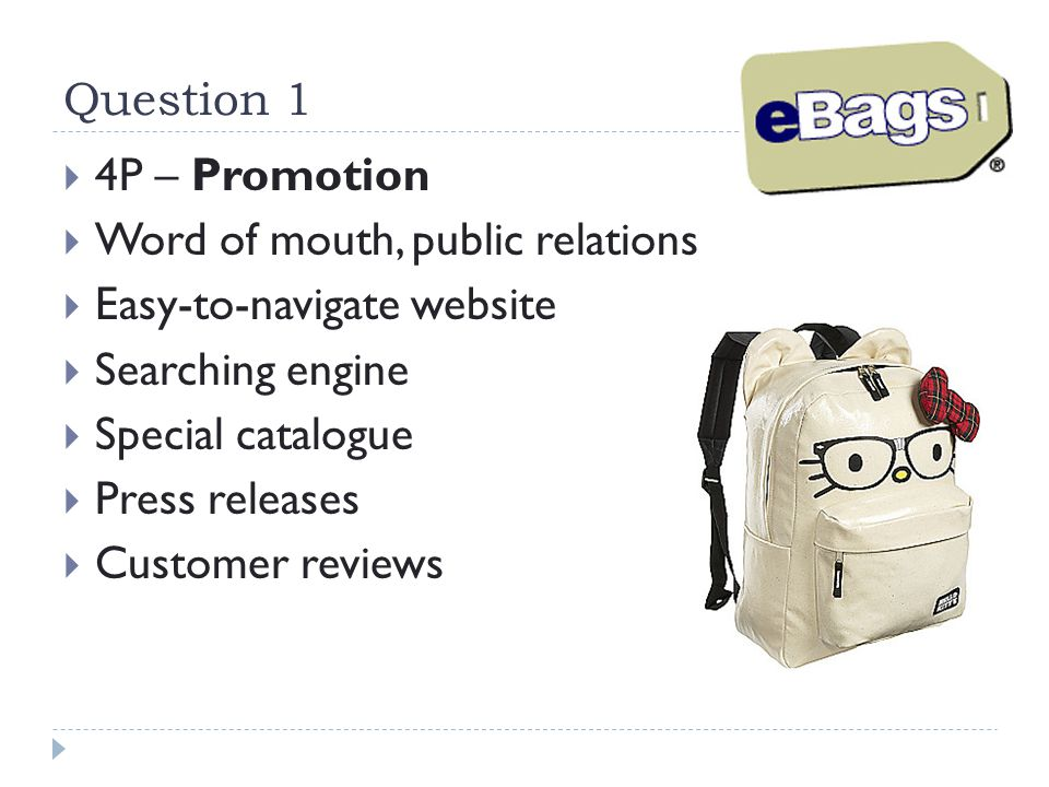 Question 1 4P – Promotion. Word of mouth, public relations. Easy-to-navigate website. Searching engine.