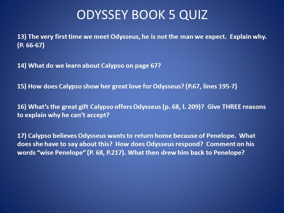 ODYSSEY BOOK 5 QUIZ 13) The very first time we meet Odysseus, he is not the man we expect. Explain why. (P. 66-67)