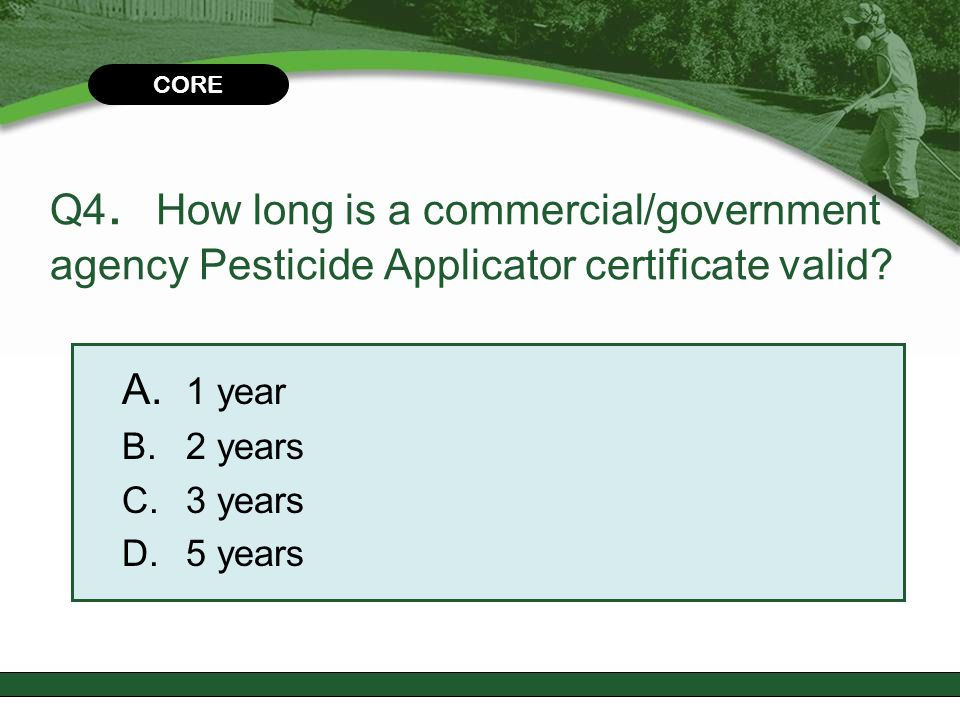 CORE Q4. How long is a commercial/government agency Pesticide Applicator certificate valid A. 1 year.