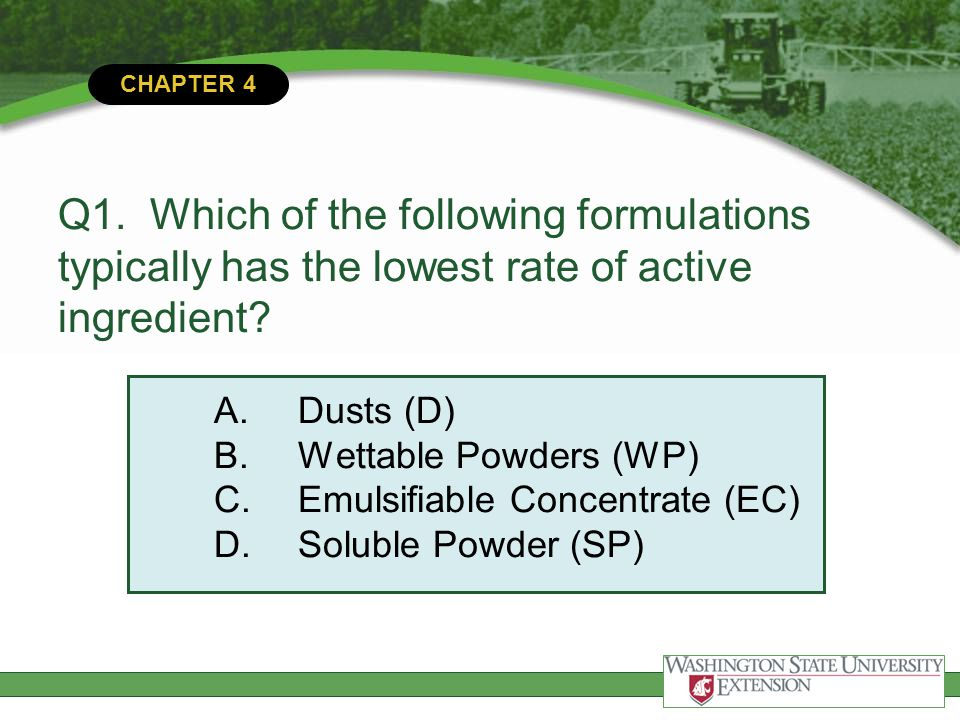 Q1. Which of the following formulations typically has the lowest rate of active ingredient A. Dusts (D) B. Wettable Powders (WP) C. Emulsifiable Concentrate (EC) D. Soluble Powder (SP)