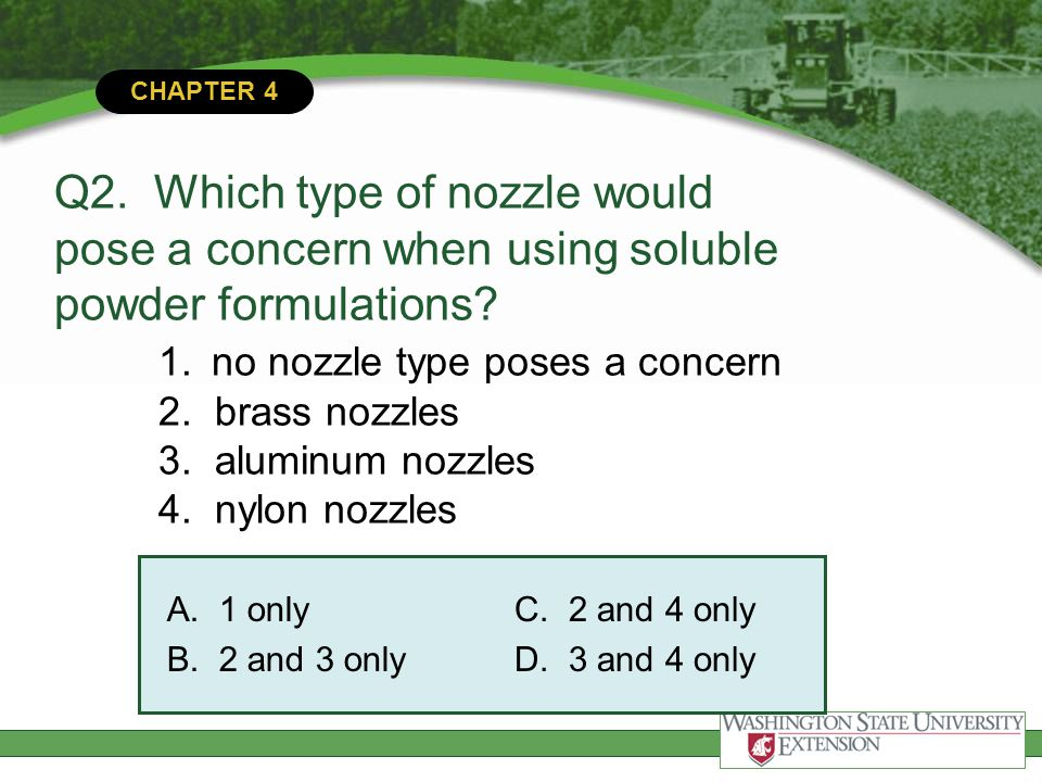 Q2. Which type of nozzle would pose a concern when using soluble powder formulations 1. no nozzle type poses a concern 2. brass nozzles 3. aluminum nozzles 4. nylon nozzles