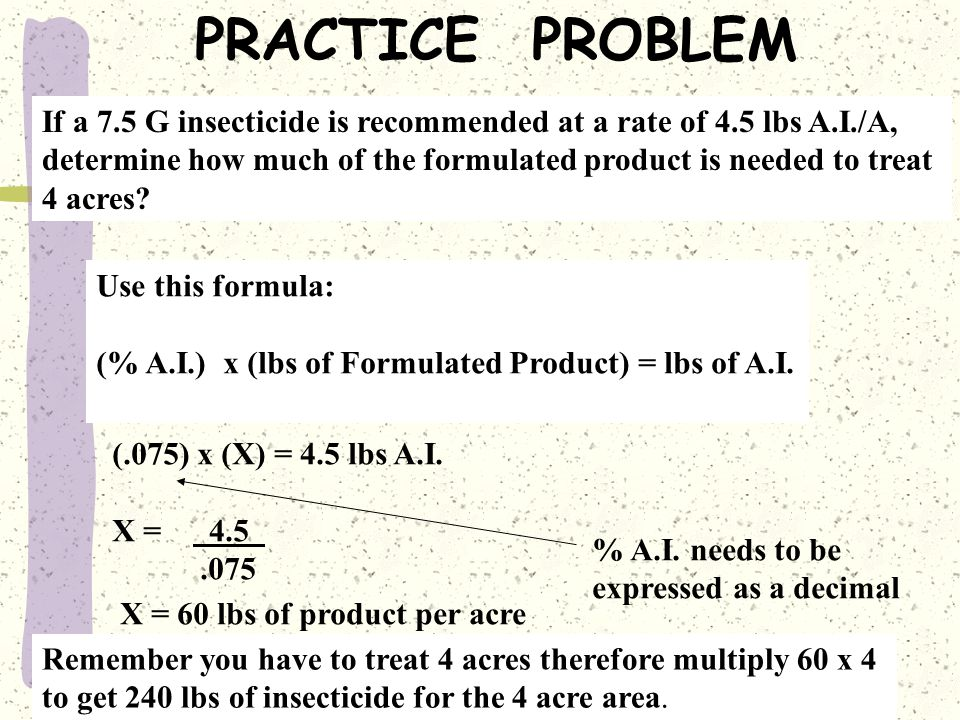 PRACTICE PROBLEM If a 7.5 G insecticide is recommended at a rate of 4.5 lbs A.I./A, determine how much of the formulated product is needed to treat.