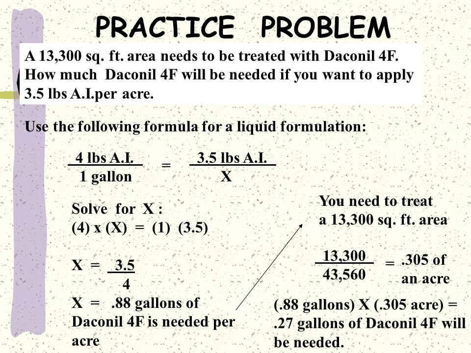 PRACTICE PROBLEM A 13,300 sq. ft. area needs to be treated with Daconil 4F. How much Daconil 4F will be needed if you want to apply.
