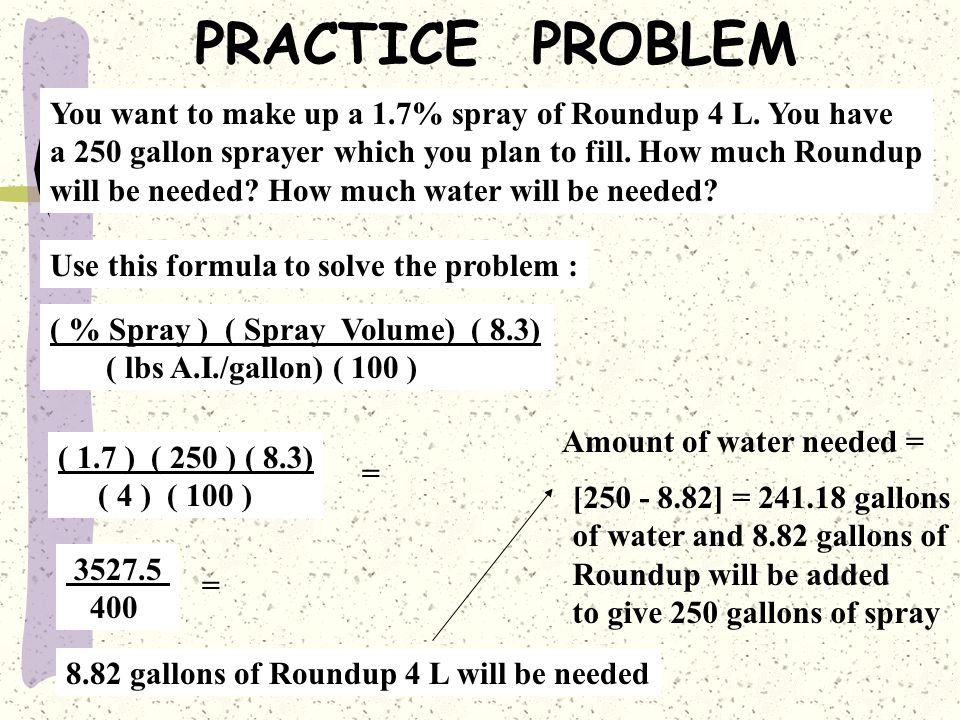 PRACTICE PROBLEM You want to make up a 1.7% spray of Roundup 4 L. You have. a 250 gallon sprayer which you plan to fill. How much Roundup.