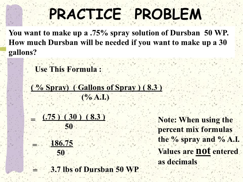 PRACTICE PROBLEM You want to make up a .75% spray solution of Dursban 50 WP. How much Dursban will be needed if you want to make up a 30.