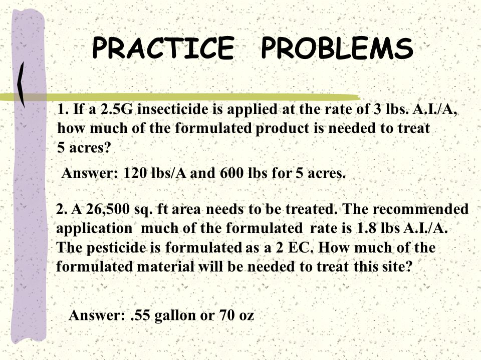 PRACTICE PROBLEMS 1. If a 2.5G insecticide is applied at the rate of 3 lbs. A.I./A, how much of the formulated product is needed to treat.