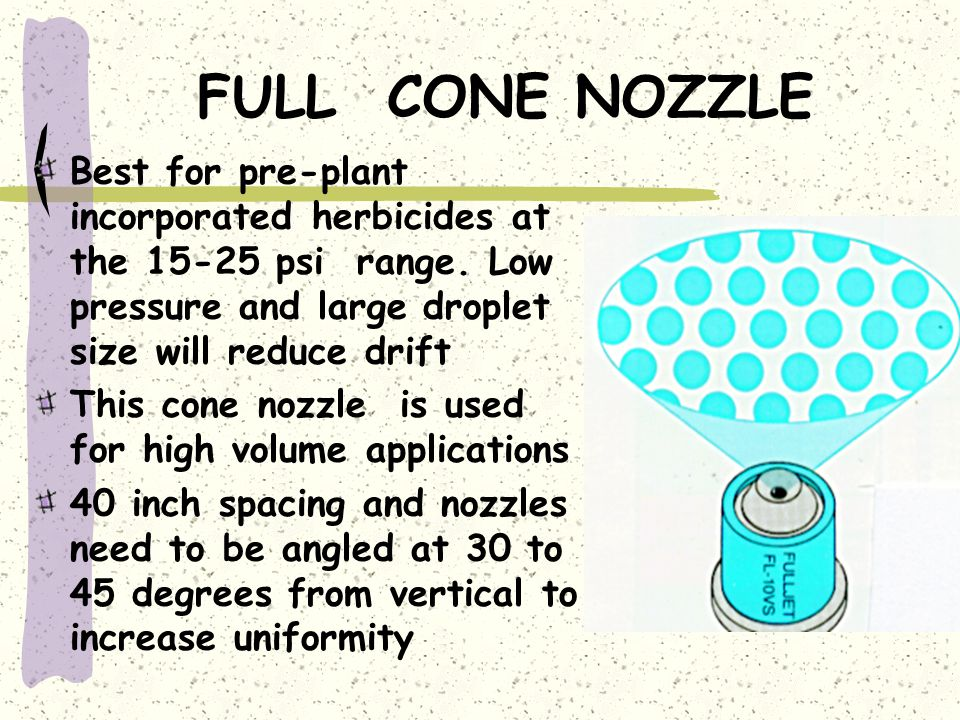 FULL CONE NOZZLE Best for pre-plant incorporated herbicides at the 15-25 psi range. Low pressure and large droplet size will reduce drift.
