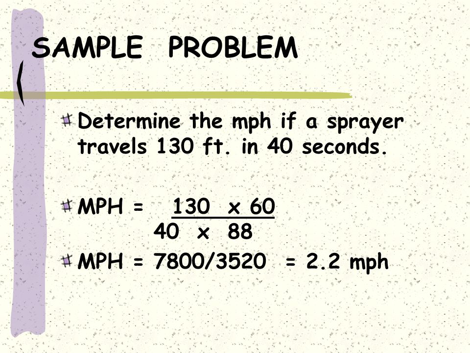 SAMPLE PROBLEM Determine the mph if a sprayer travels 130 ft. in 40 seconds. MPH = 130 x 60 40 x 88.