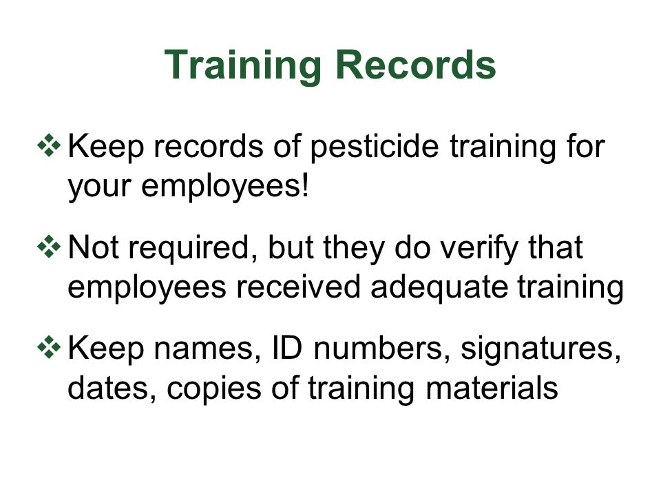 Training Records Keep records of pesticide training for your employees! Not required, but they do verify that employees received adequate training.