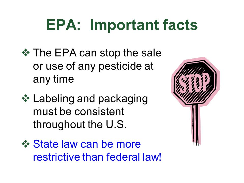 EPA: Important facts The EPA can stop the sale or use of any pesticide at any time. Labeling and packaging must be consistent throughout the U.S.
