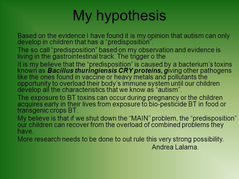 My hypothesis Based on the evidence I have found it is my opinion that autism can only develop in children that has a predisposition .