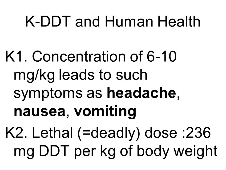 K-DDT and Human Health K1. Concentration of 6-10 mg/kg leads to such symptoms as headache, nausea, vomiting.