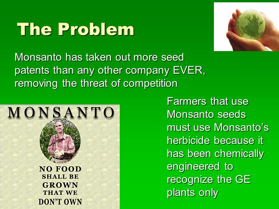 The Problem Monsanto has taken out more seed patents than any other company EVER, removing the threat of competition.